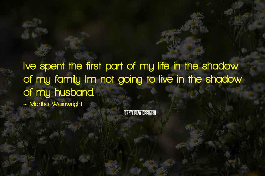 Martha Wainwright Sayings: I've spent the first part of my life in the shadow of my family. I'm