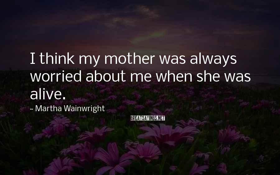 Martha Wainwright Sayings: I think my mother was always worried about me when she was alive.
