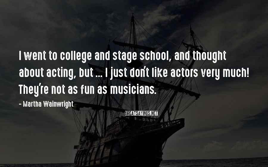 Martha Wainwright Sayings: I went to college and stage school, and thought about acting, but ... I just