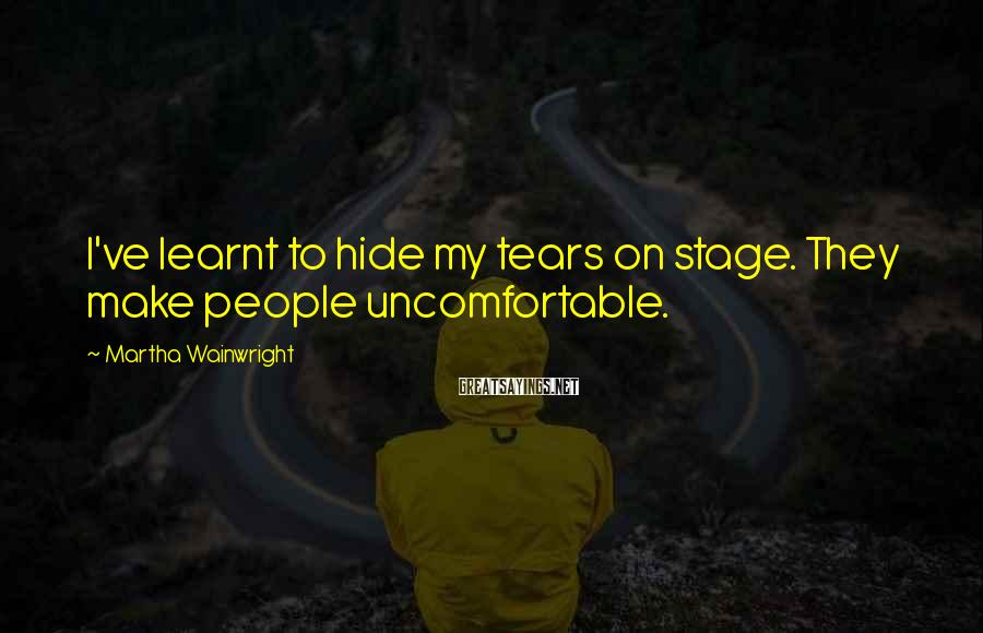 Martha Wainwright Sayings: I've learnt to hide my tears on stage. They make people uncomfortable.