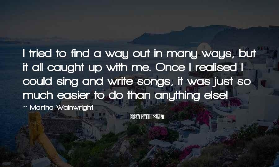 Martha Wainwright Sayings: I tried to find a way out in many ways, but it all caught up