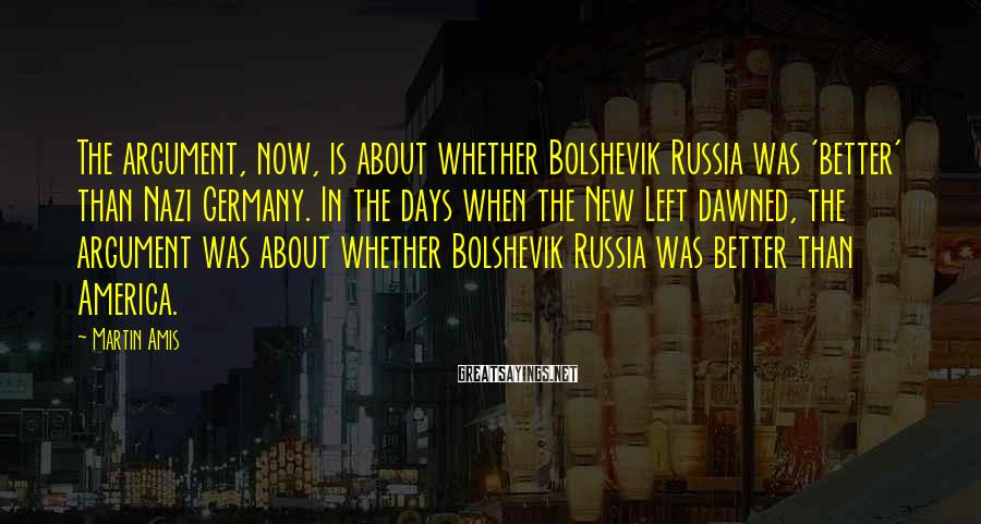Martin Amis Sayings: The argument, now, is about whether Bolshevik Russia was 'better' than Nazi Germany. In the