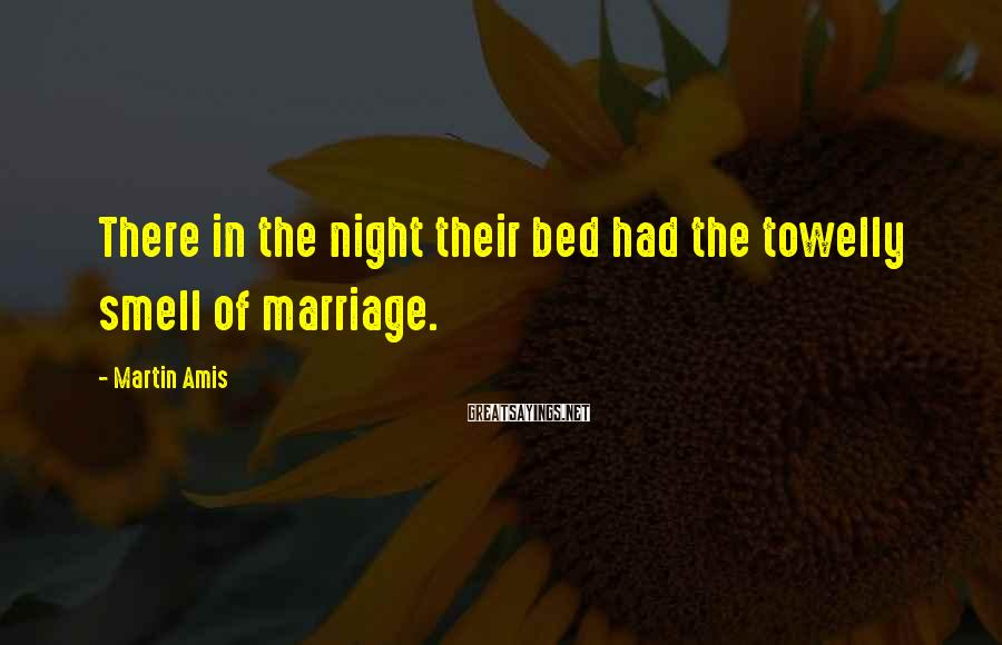 Martin Amis Sayings: There in the night their bed had the towelly smell of marriage.