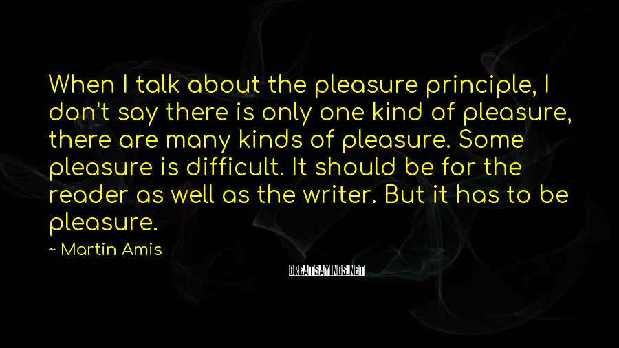 Martin Amis Sayings: When I talk about the pleasure principle, I don't say there is only one kind