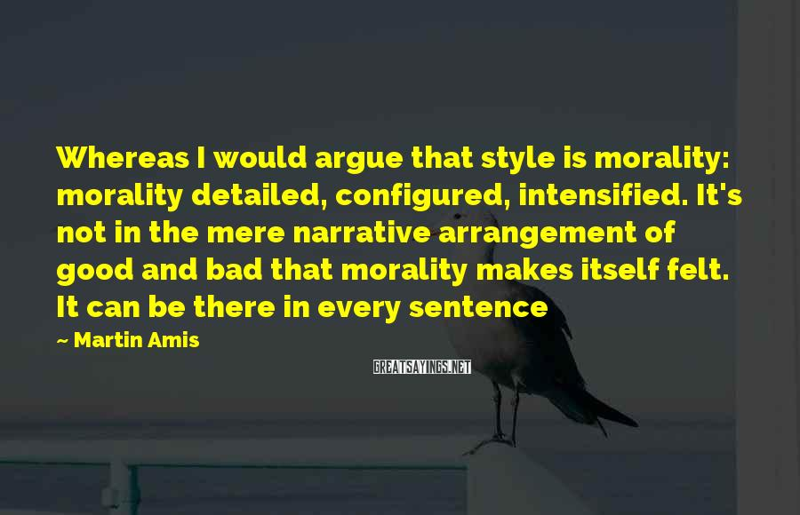 Martin Amis Sayings: Whereas I would argue that style is morality: morality detailed, configured, intensified. It's not in