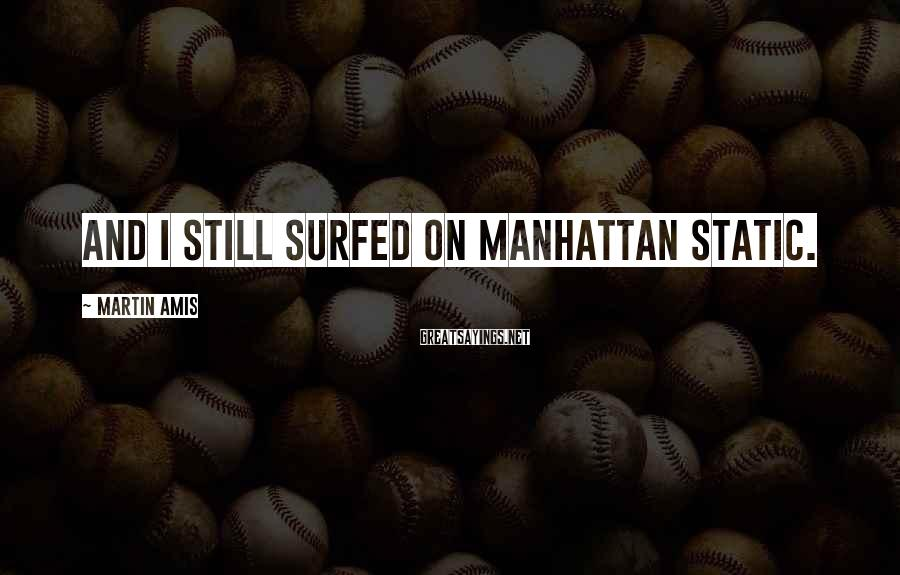 Martin Amis Sayings: And I still surfed on Manhattan static.