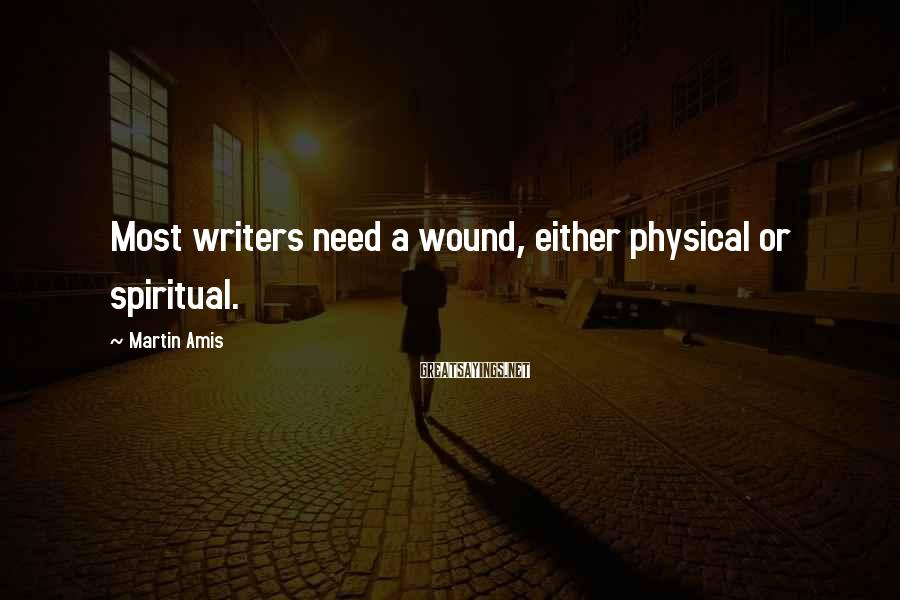 Martin Amis Sayings: Most writers need a wound, either physical or spiritual.