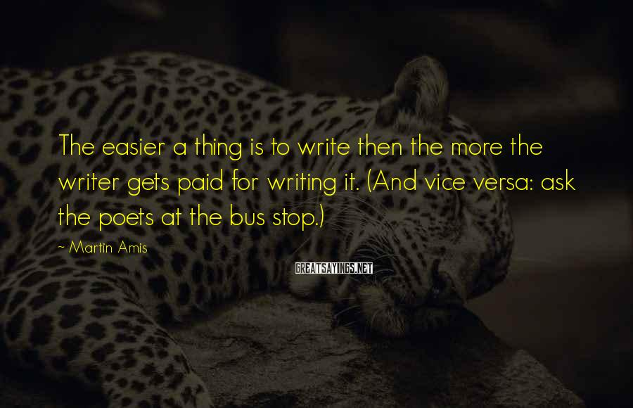 Martin Amis Sayings: The easier a thing is to write then the more the writer gets paid for