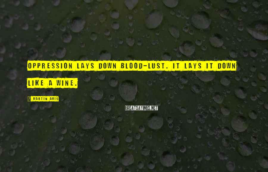Martin Amis Sayings: Oppression lays down blood-lust. It lays it down like a wine.