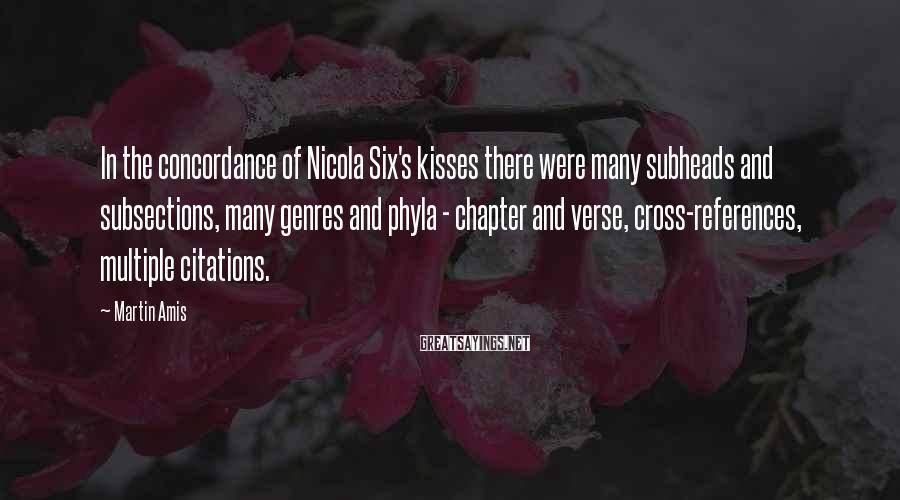 Martin Amis Sayings: In the concordance of Nicola Six's kisses there were many subheads and subsections, many genres
