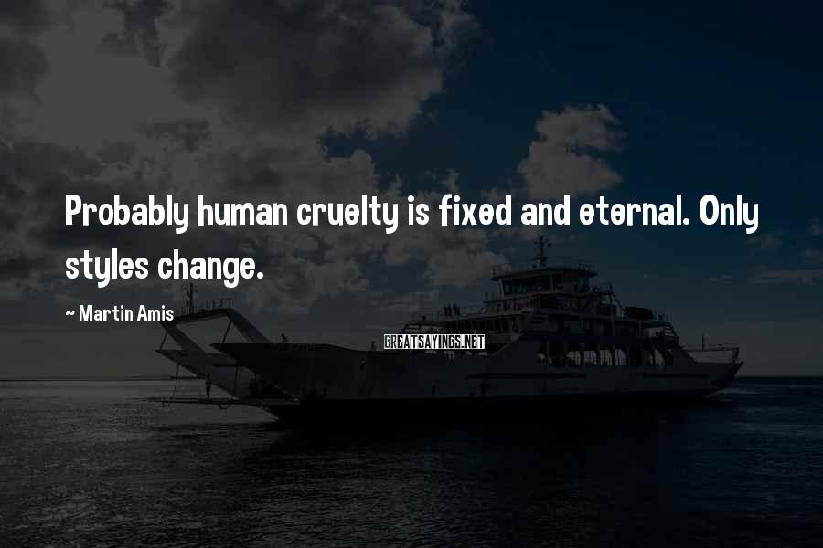 Martin Amis Sayings: Probably human cruelty is fixed and eternal. Only styles change.