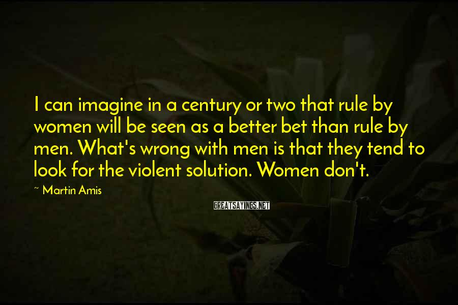 Martin Amis Sayings: I can imagine in a century or two that rule by women will be seen