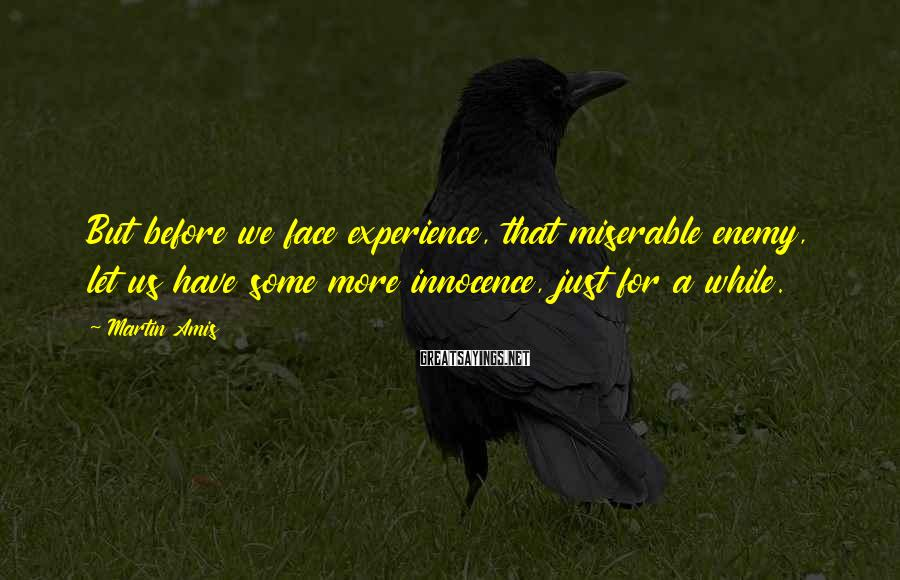 Martin Amis Sayings: But before we face experience, that miserable enemy, let us have some more innocence, just