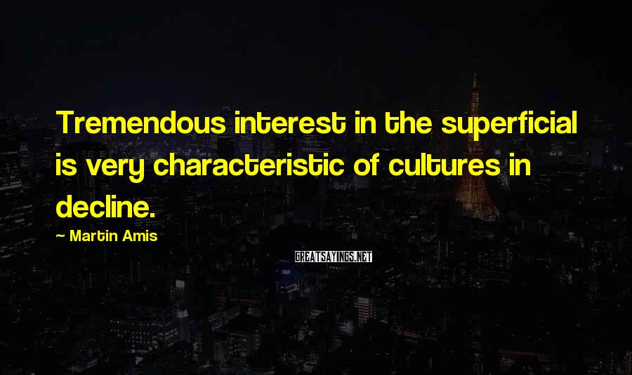 Martin Amis Sayings: Tremendous interest in the superficial is very characteristic of cultures in decline.