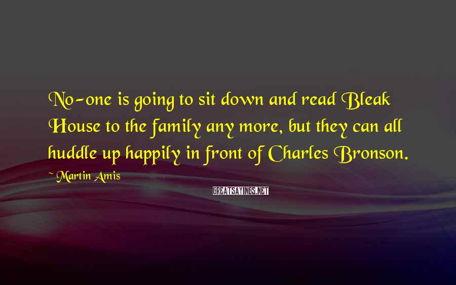 Martin Amis Sayings: No-one is going to sit down and read Bleak House to the family any more,