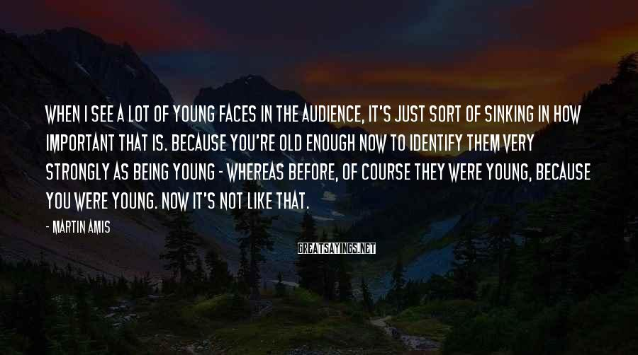 Martin Amis Sayings: When I see a lot of young faces in the audience, it's just sort of