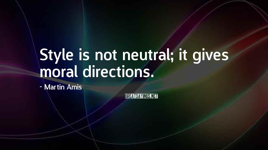 Martin Amis Sayings: Style is not neutral; it gives moral directions.