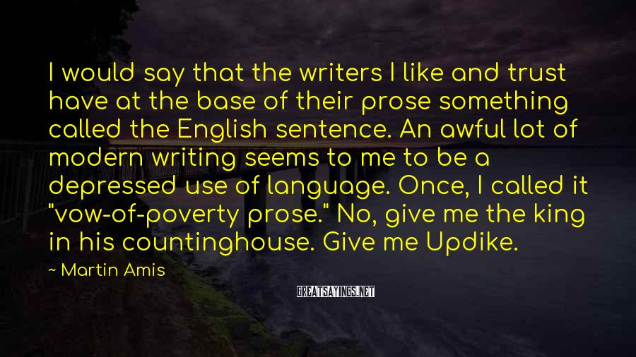 Martin Amis Sayings: I would say that the writers I like and trust have at the base of