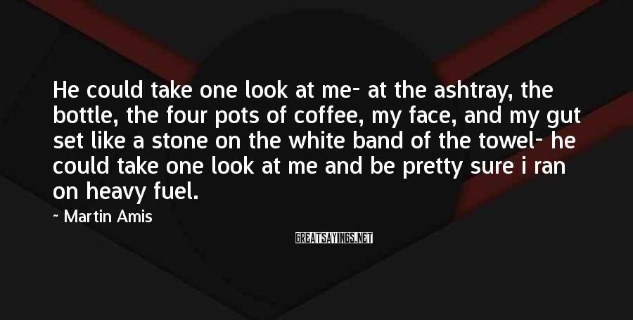 Martin Amis Sayings: He could take one look at me- at the ashtray, the bottle, the four pots