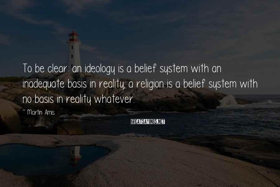 Martin Amis Sayings: To be clear: an ideology is a belief system with an inadequate basis in reality;