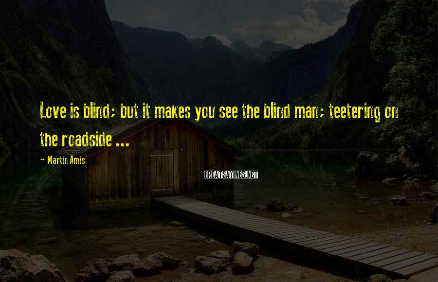Martin Amis Sayings: Love is blind; but it makes you see the blind man; teetering on the roadside