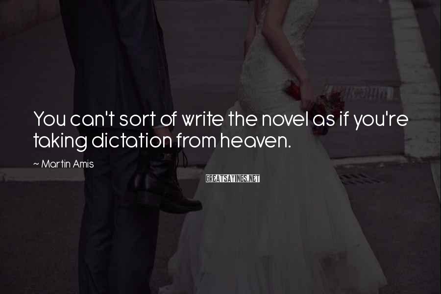 Martin Amis Sayings: You can't sort of write the novel as if you're taking dictation from heaven.