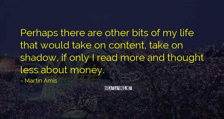 Martin Amis Sayings: Perhaps there are other bits of my life that would take on content, take on