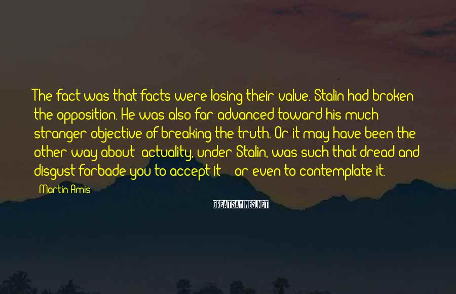 Martin Amis Sayings: The fact was that facts were losing their value. Stalin had broken the opposition. He
