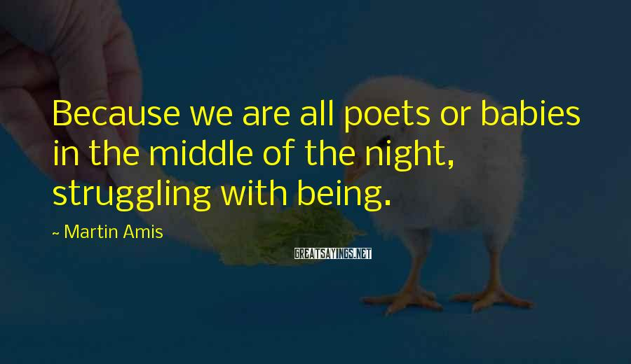 Martin Amis Sayings: Because we are all poets or babies in the middle of the night, struggling with