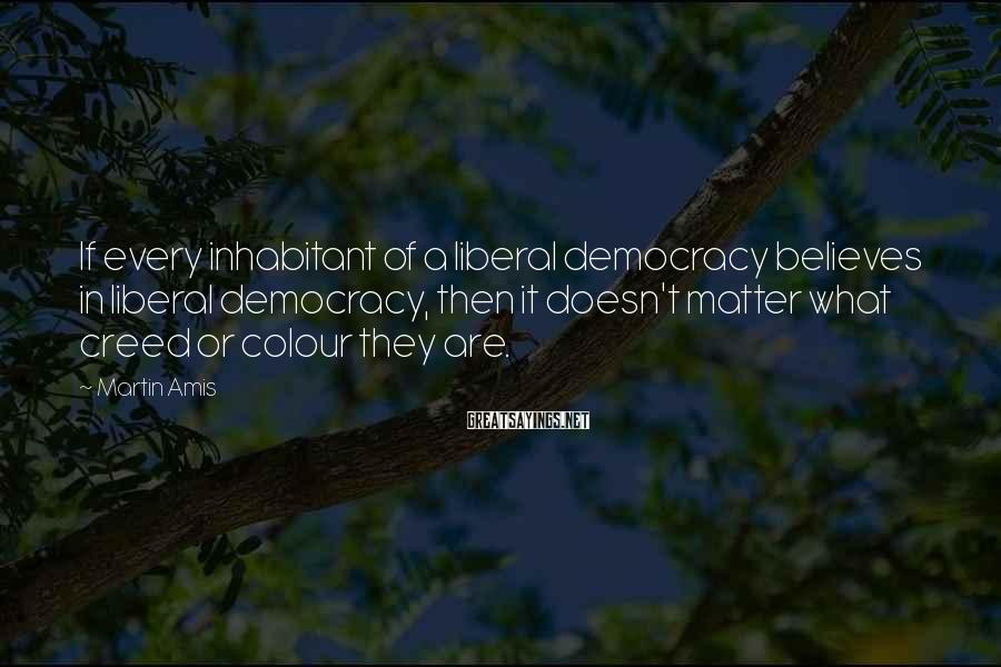 Martin Amis Sayings: If every inhabitant of a liberal democracy believes in liberal democracy, then it doesn't matter