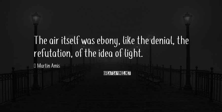Martin Amis Sayings: The air itself was ebony, like the denial, the refutation, of the idea of light.