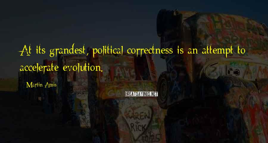 Martin Amis Sayings: At its grandest, political correctness is an attempt to accelerate evolution.