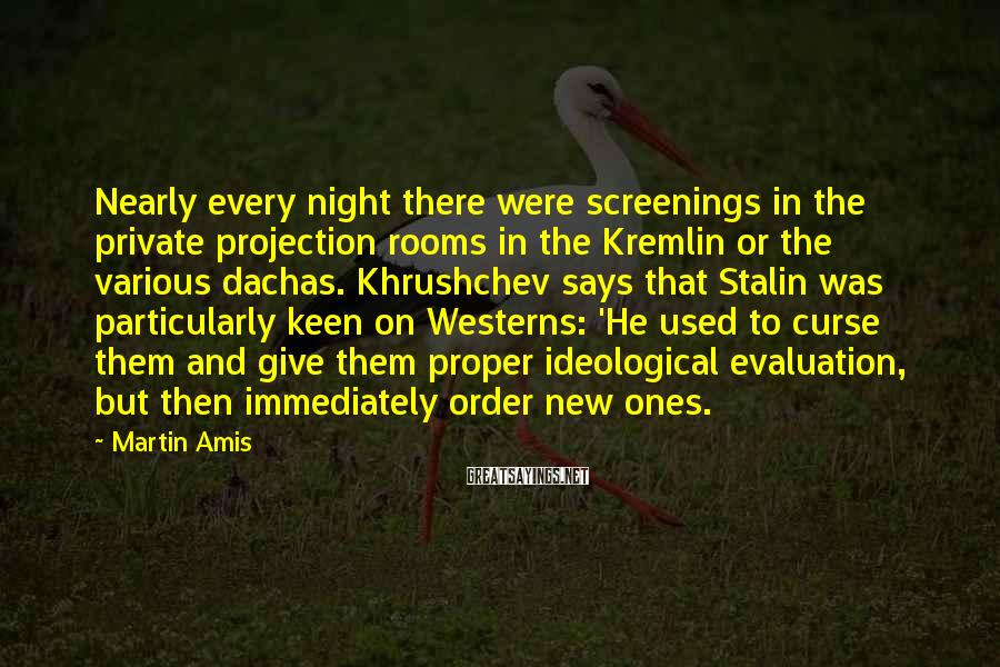 Martin Amis Sayings: Nearly every night there were screenings in the private projection rooms in the Kremlin or