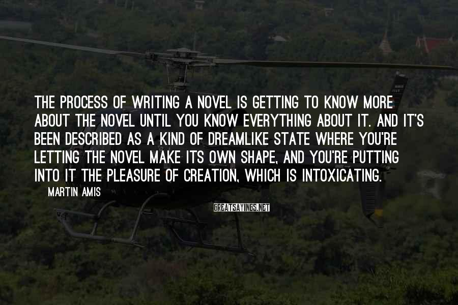 Martin Amis Sayings: The process of writing a novel is getting to know more about the novel until