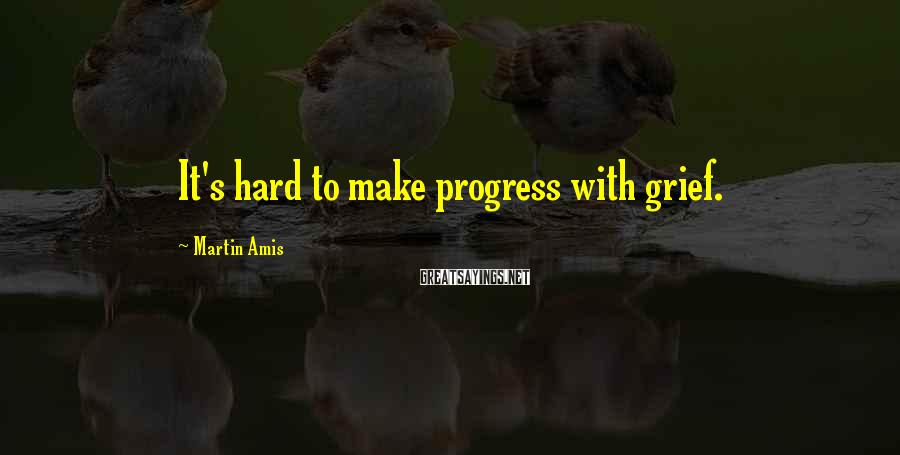 Martin Amis Sayings: It's hard to make progress with grief.