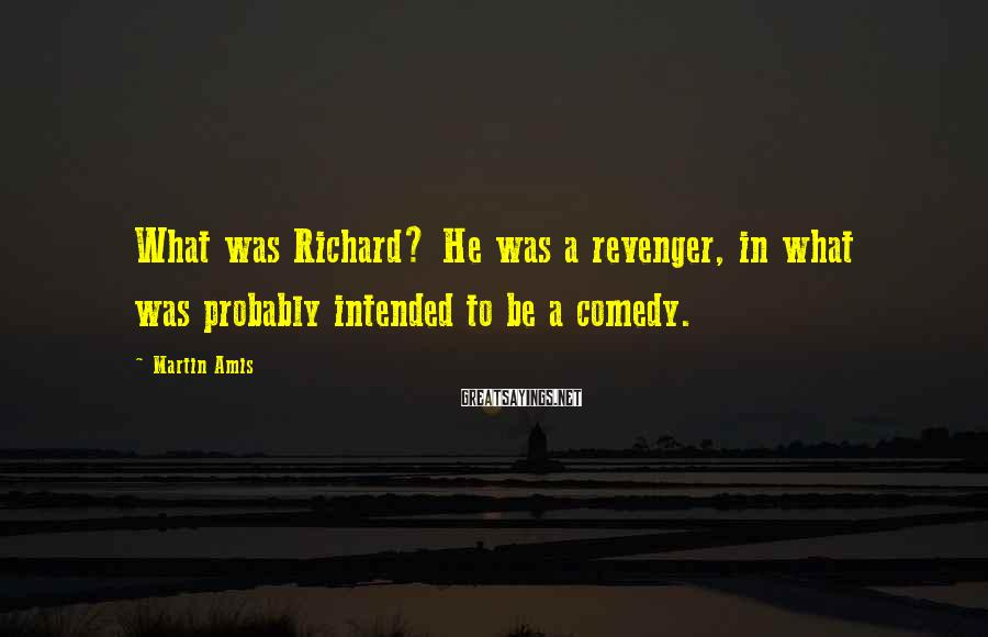 Martin Amis Sayings: What was Richard? He was a revenger, in what was probably intended to be a
