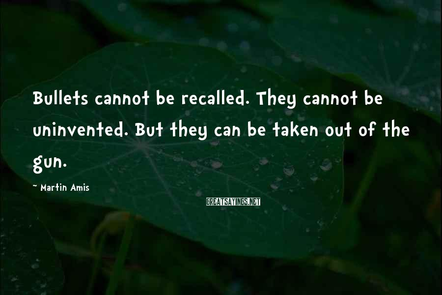 Martin Amis Sayings: Bullets cannot be recalled. They cannot be uninvented. But they can be taken out of