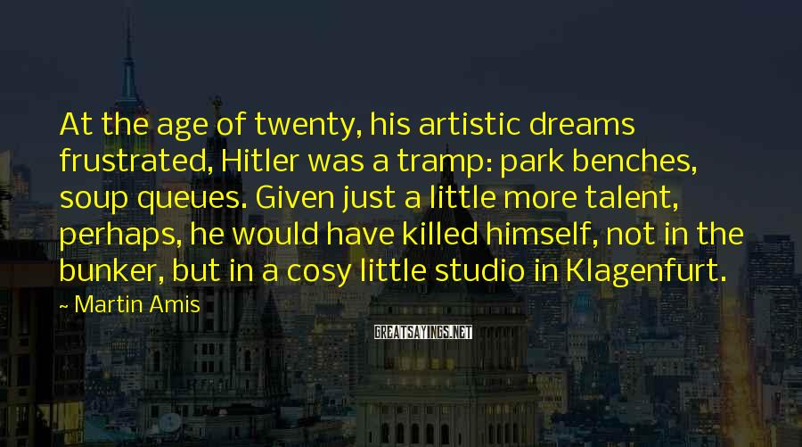 Martin Amis Sayings: At the age of twenty, his artistic dreams frustrated, Hitler was a tramp: park benches,