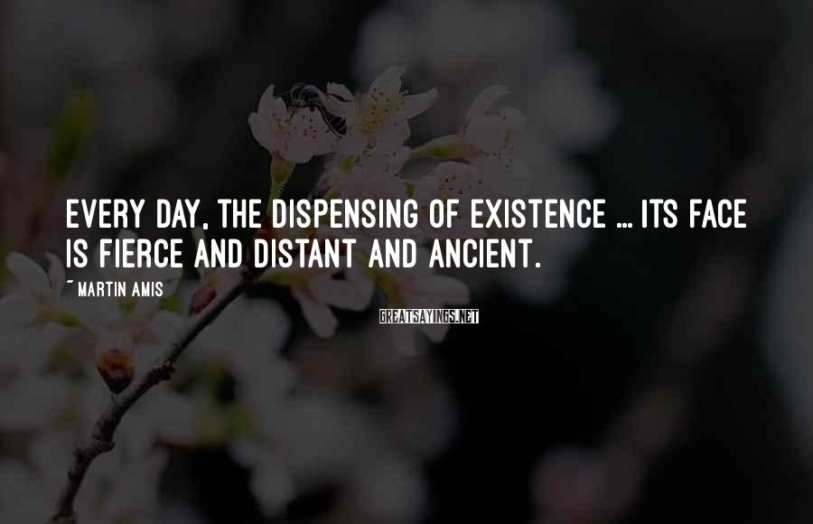 Martin Amis Sayings: Every day, the dispensing of existence ... Its face is fierce and distant and ancient.