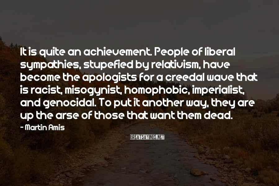 Martin Amis Sayings: It is quite an achievement. People of liberal sympathies, stupefied by relativism, have become the