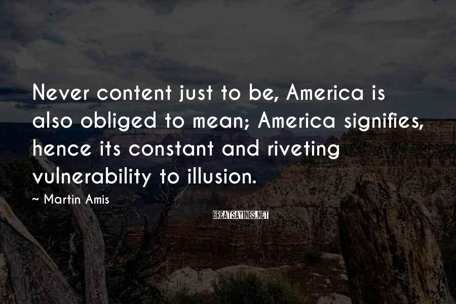 Martin Amis Sayings: Never content just to be, America is also obliged to mean; America signifies, hence its