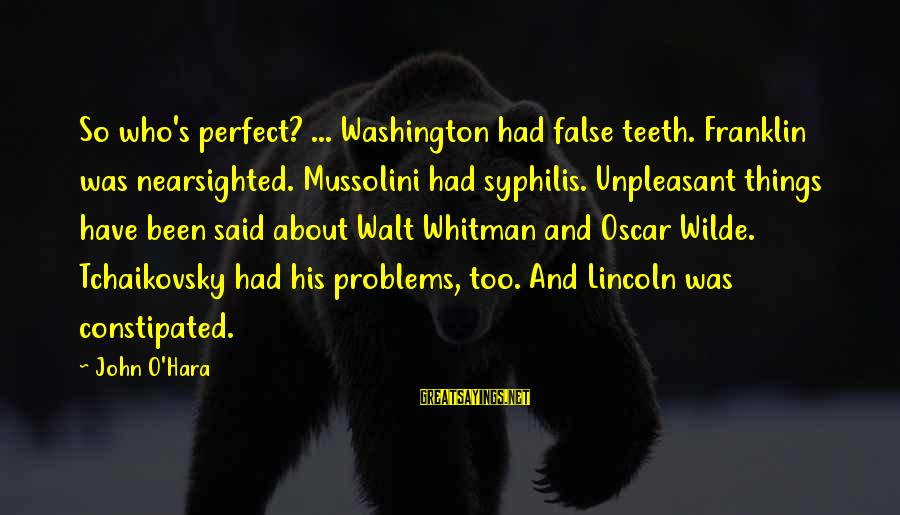 Martin Berkhan Sayings By John O'Hara: So who's perfect? ... Washington had false teeth. Franklin was nearsighted. Mussolini had syphilis. Unpleasant