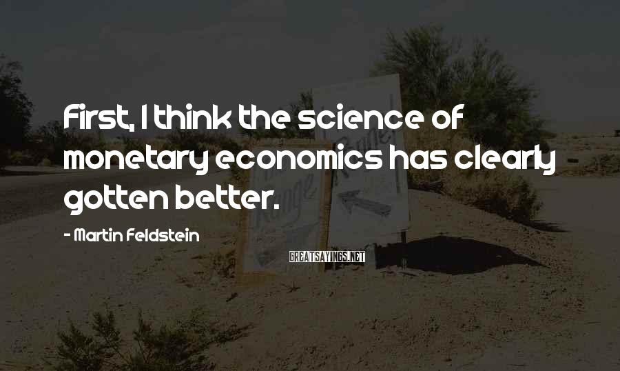 Martin Feldstein Sayings: First, I think the science of monetary economics has clearly gotten better.