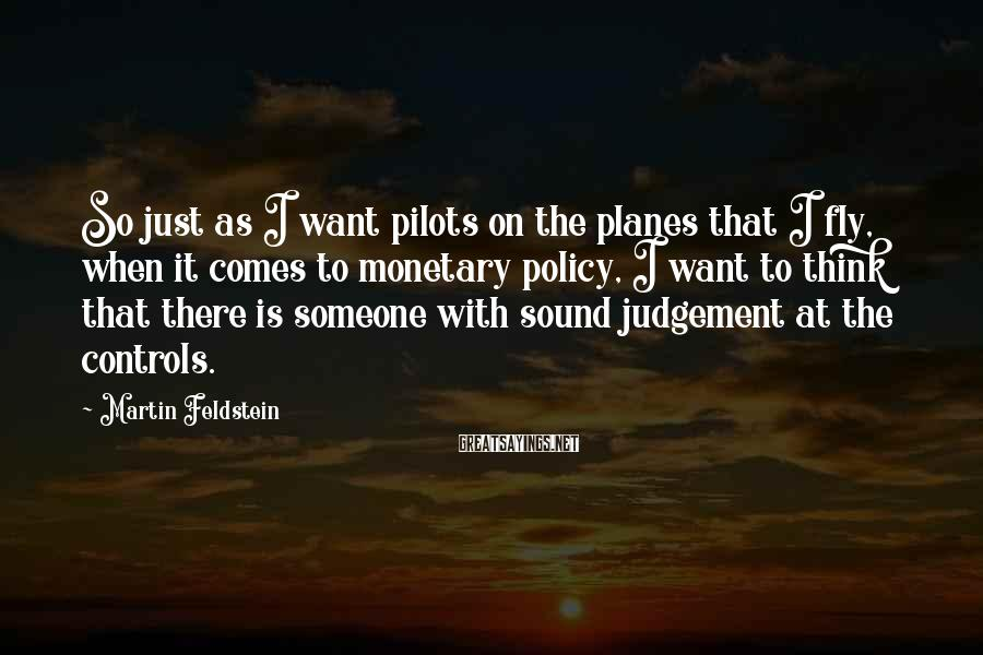 Martin Feldstein Sayings: So just as I want pilots on the planes that I fly, when it comes
