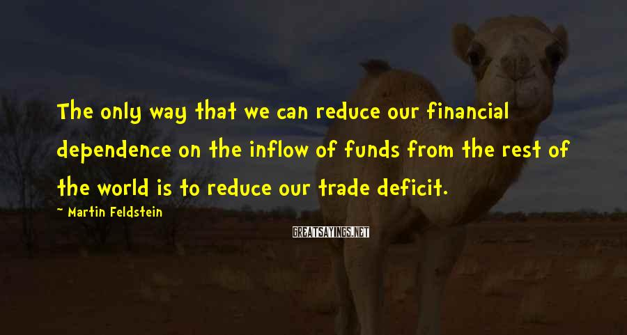 Martin Feldstein Sayings: The only way that we can reduce our financial dependence on the inflow of funds