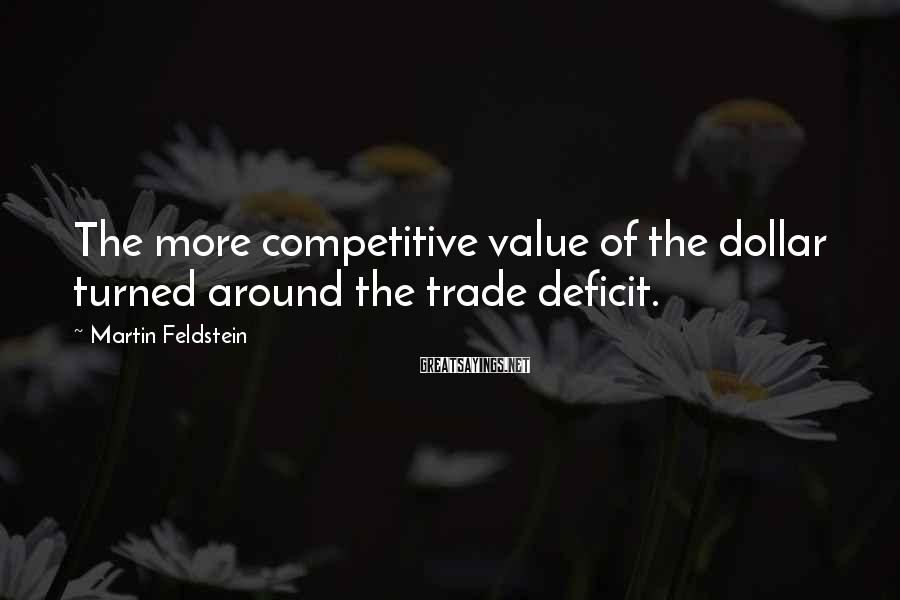 Martin Feldstein Sayings: The more competitive value of the dollar turned around the trade deficit.