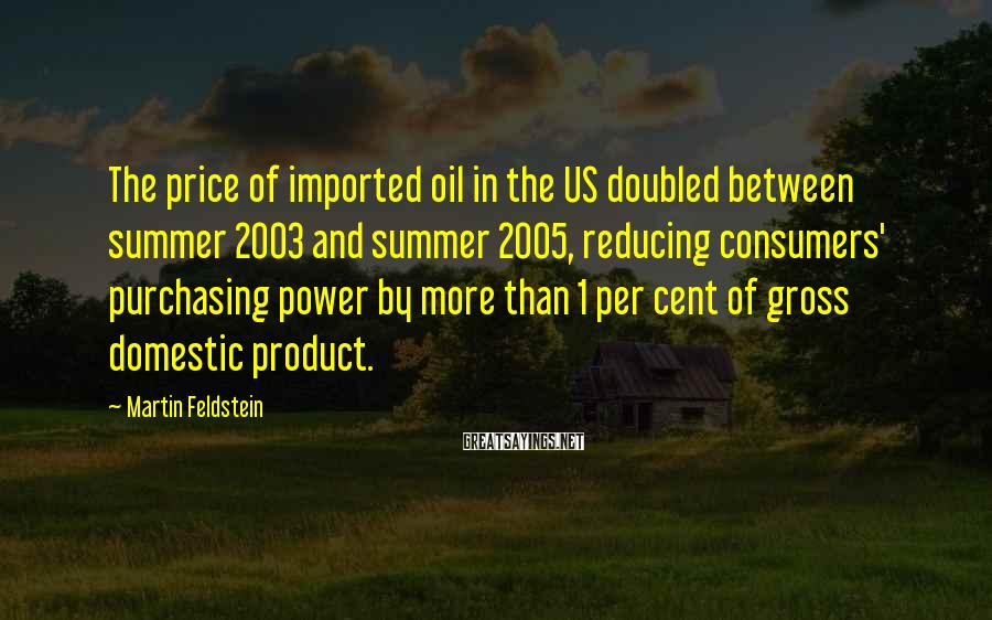 Martin Feldstein Sayings: The price of imported oil in the US doubled between summer 2003 and summer 2005,