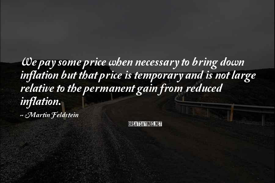 Martin Feldstein Sayings: We pay some price when necessary to bring down inflation but that price is temporary