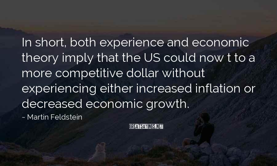 Martin Feldstein Sayings: In short, both experience and economic theory imply that the US could now t to