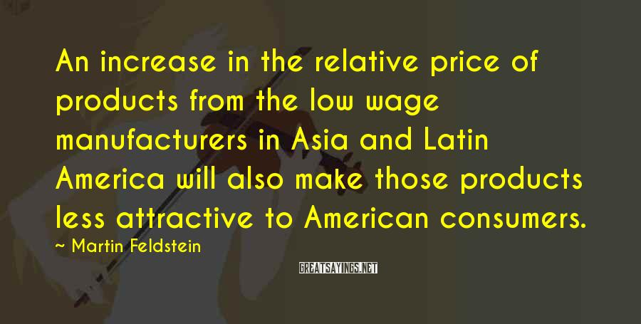 Martin Feldstein Sayings: An increase in the relative price of products from the low wage manufacturers in Asia